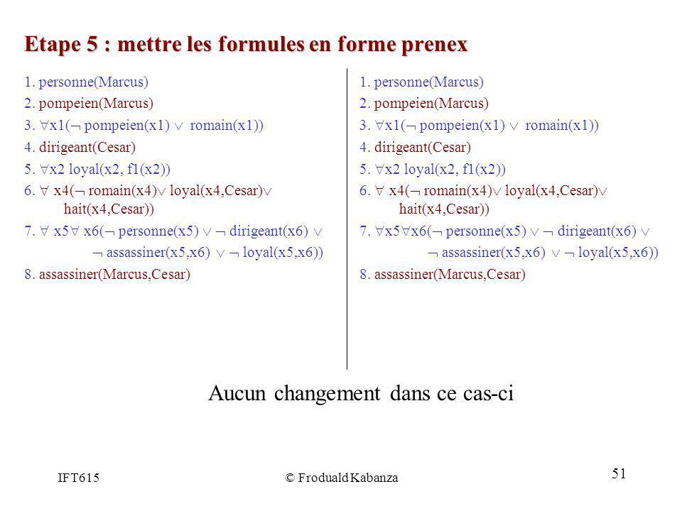 IFT615© Froduald Kabanza Etape 5 : mettre les formules en forme prenex 1. personne(Marcus) 2. pompeien(Marcus) 3. x1( pompeien(x1) romain(x1)) 4. diri