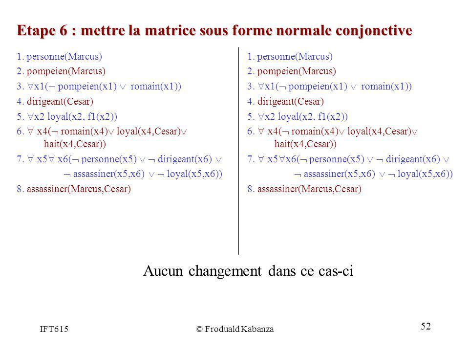 IFT615© Froduald Kabanza Etape 6 : mettre la matrice sous forme normale conjonctive 1. personne(Marcus) 2. pompeien(Marcus) 3. x1( pompeien(x1) romain