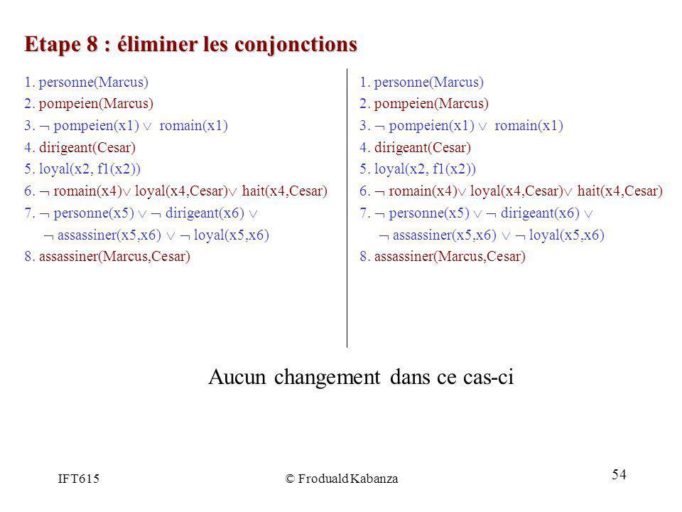 IFT615© Froduald Kabanza Etape 8 : éliminer les conjonctions 1. personne(Marcus) 2. pompeien(Marcus) 3. pompeien(x1) romain(x1) 4. dirigeant(Cesar) 5.