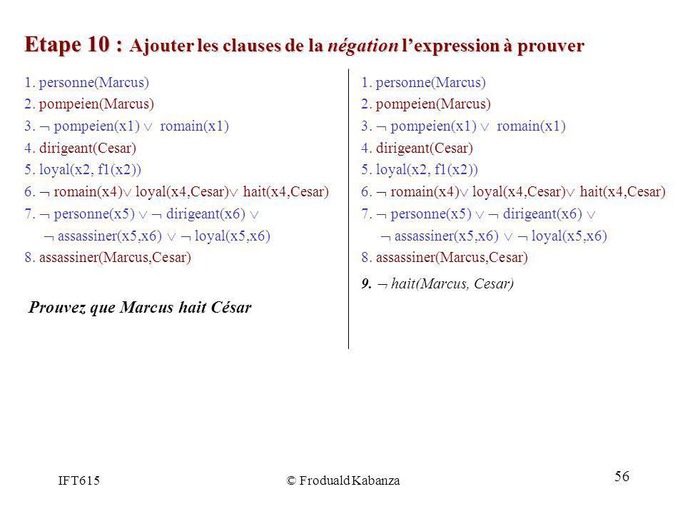 IFT615© Froduald Kabanza Etape 10 : Ajouter les clauses de la négation lexpression à prouver 1. personne(Marcus) 2. pompeien(Marcus) 3. pompeien(x1) r