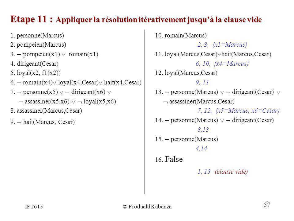 IFT615© Froduald Kabanza Etape 11 : Appliquer la résolution itérativement jusquà la clause vide 10. romain(Marcus) 2, 3, {x1=Marcus} 11. loyal(Marcus,