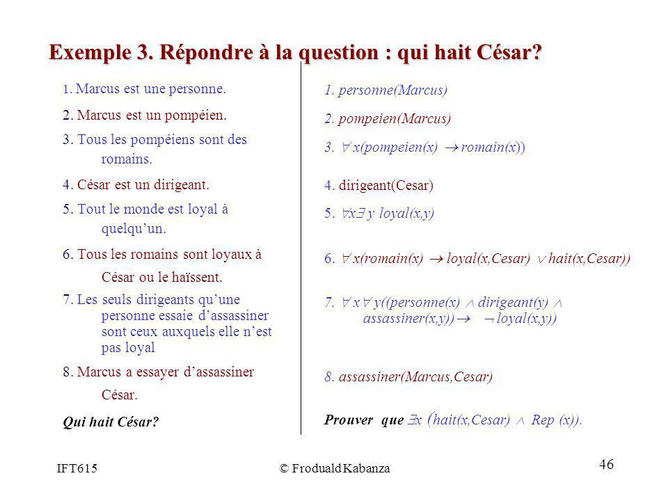IFT615© Froduald Kabanza Exemple 3. Répondre à la question : qui hait César? 1. Marcus est une personne. 2. Marcus est un pompéien. 3. Tous les pompéi