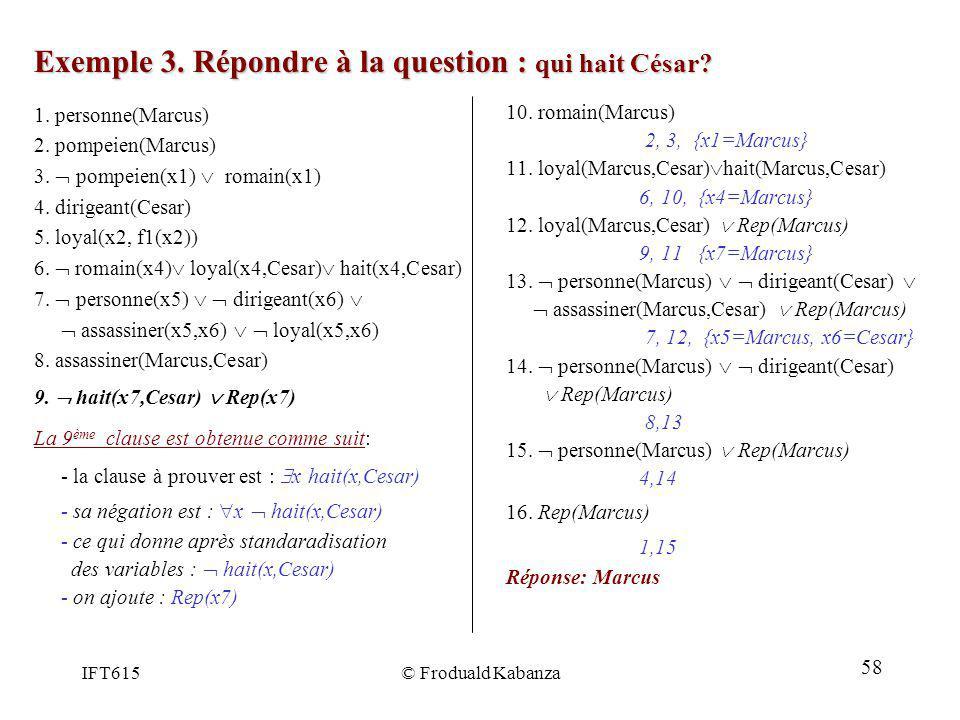 IFT615© Froduald Kabanza Exemple 3. Répondre à la question : qui hait César? 10. romain(Marcus) 2, 3, {x1=Marcus} 11. loyal(Marcus,Cesar) hait(Marcus,