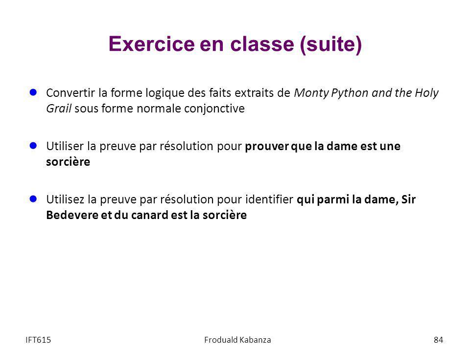 Exercice en classe (suite) IFT615Froduald Kabanza84 Convertir la forme logique des faits extraits de Monty Python and the Holy Grail sous forme normal