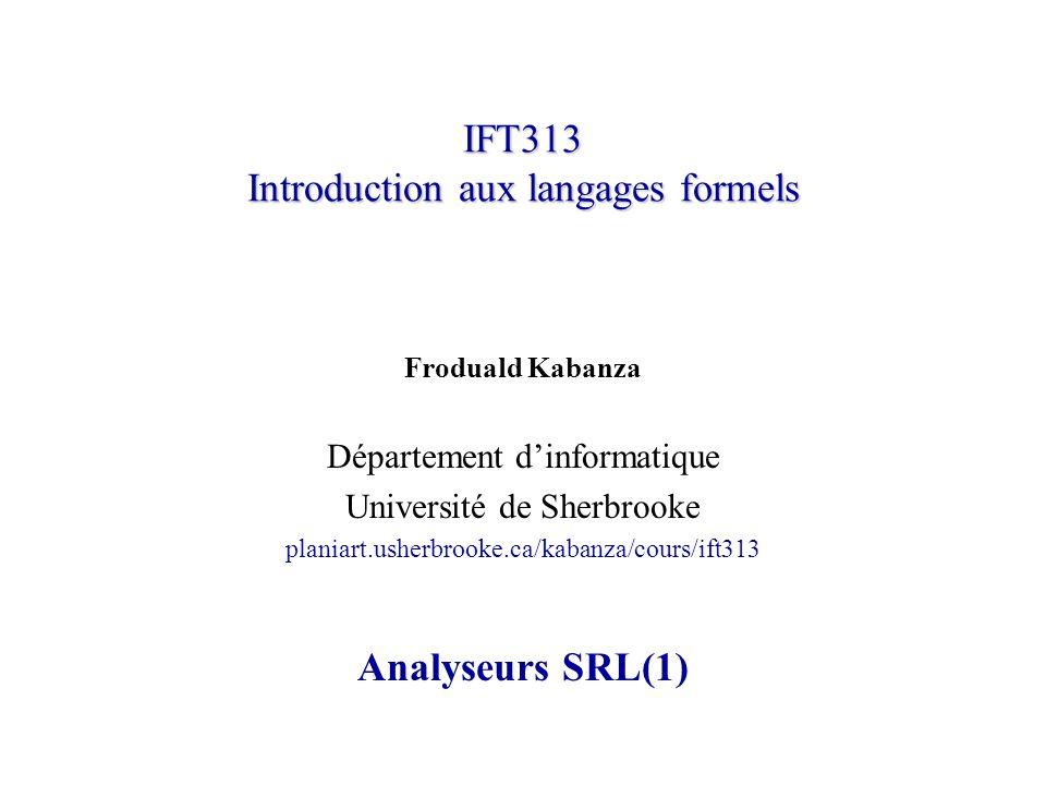 IFT313 Introduction aux langages formels Froduald Kabanza Département dinformatique Université de Sherbrooke planiart.usherbrooke.ca/kabanza/cours/ift313 Analyseurs SRL(1)