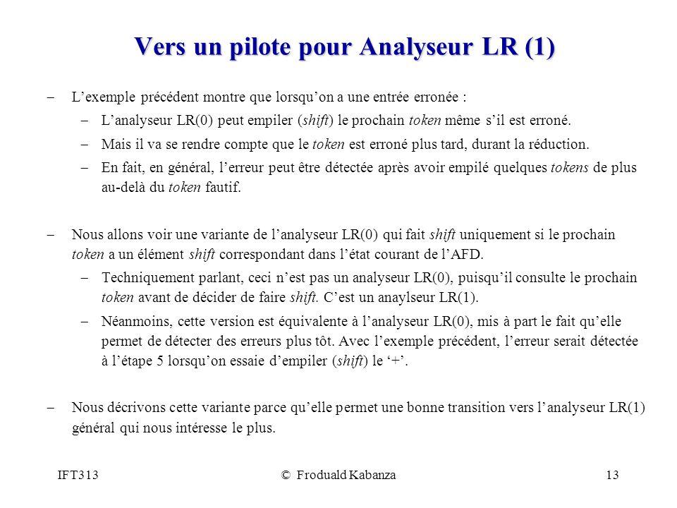 IFT313© Froduald Kabanza13 Vers un pilote pour Analyseur LR (1) Lexemple précédent montre que lorsquon a une entrée erronée : Lanalyseur LR(0) peut empiler (shift) le prochain token même sil est erroné.