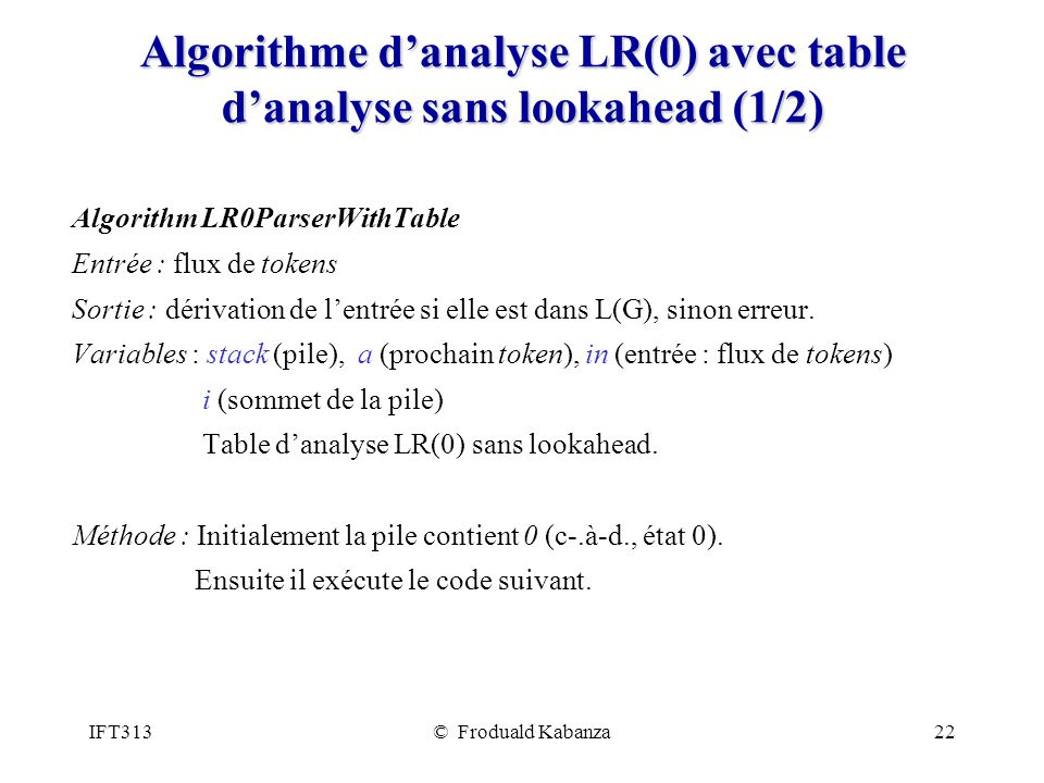 IFT313© Froduald Kabanza23 Algorithme danalyse LR(0) avec table danalyse sans lookahead (2/2) while (true) { i = state on top of stack; if action[i] = shift { a = in.getNextToken(); // Ceci avance la tête de lecture.