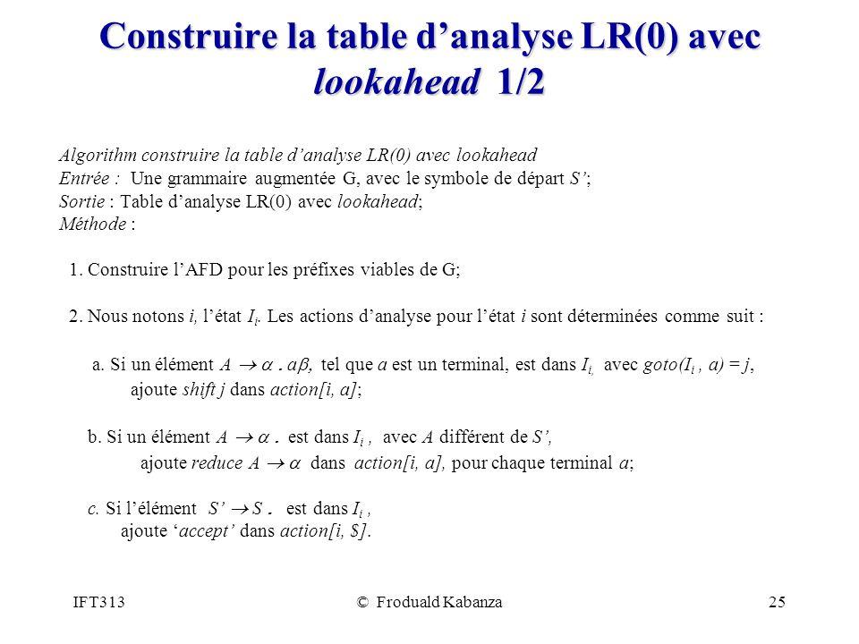 IFT313© Froduald Kabanza25 Construire la table danalyse LR(0) avec lookahead 1/2 Algorithm construire la table danalyse LR(0) avec lookahead Entrée : Une grammaire augmentée G, avec le symbole de départ S; Sortie : Table danalyse LR(0) avec lookahead; Méthode : 1.