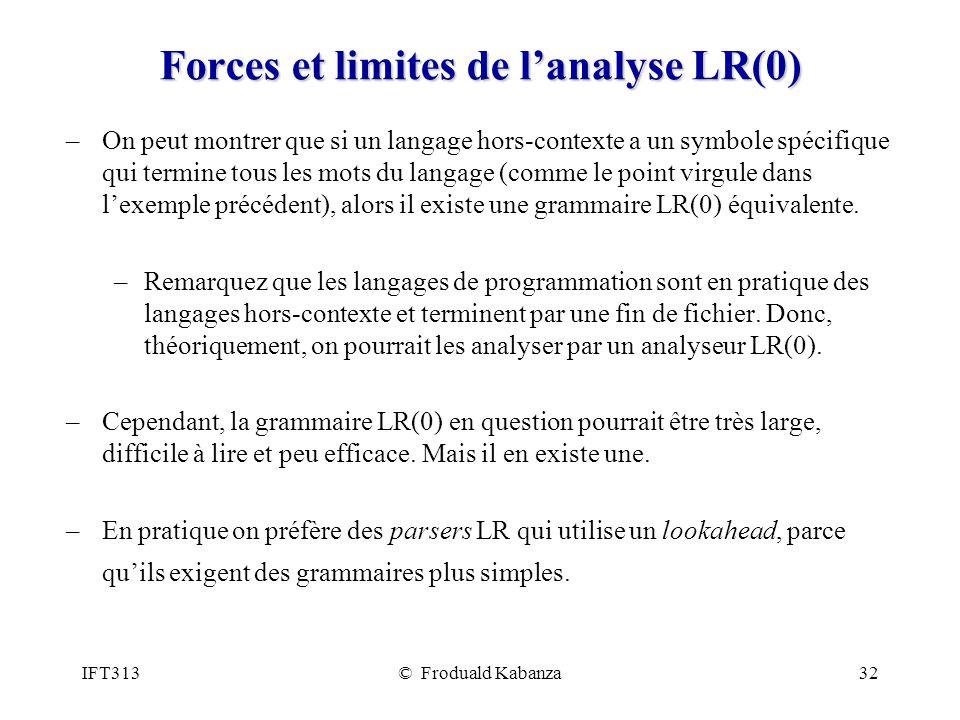 IFT313© Froduald Kabanza32 Forces et limites de lanalyse LR(0) –On peut montrer que si un langage hors-contexte a un symbole spécifique qui termine tous les mots du langage (comme le point virgule dans lexemple précédent), alors il existe une grammaire LR(0) équivalente.