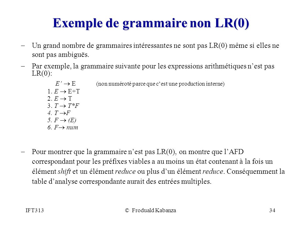 IFT313© Froduald Kabanza34 Exemple de grammaire non LR(0) Un grand nombre de grammaires intéressantes ne sont pas LR(0) même si elles ne sont pas ambiguës.