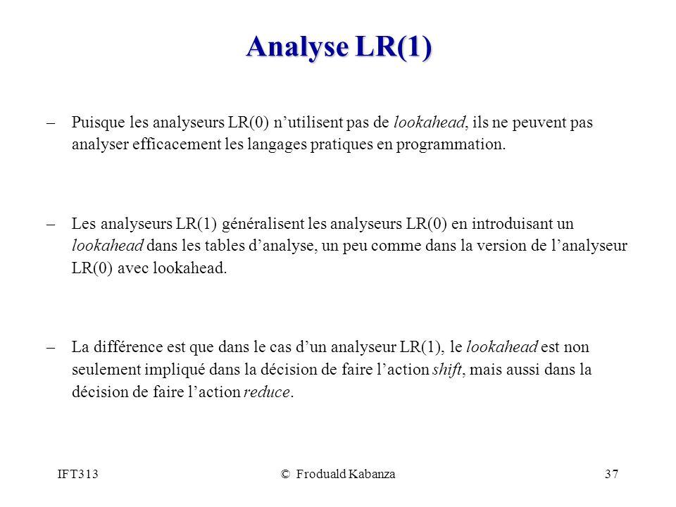 IFT313© Froduald Kabanza37 Analyse LR(1) –Puisque les analyseurs LR(0) nutilisent pas de lookahead, ils ne peuvent pas analyser efficacement les langages pratiques en programmation.