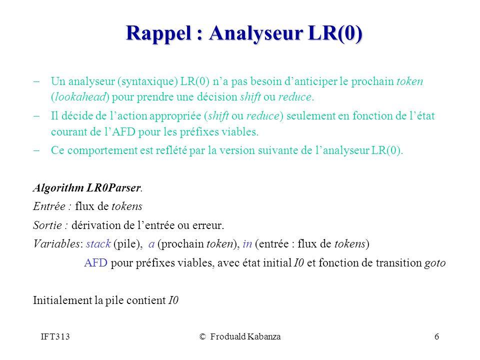 IFT313© Froduald Kabanza6 Rappel : Analyseur LR(0) Un analyseur (syntaxique) LR(0) na pas besoin danticiper le prochain token (lookahead) pour prendre une décision shift ou reduce.