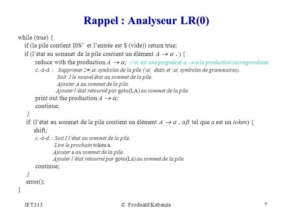 IFT313© Froduald Kabanza7 Rappel : Analyseur LR(0) while (true) { if (la pile contient I0S et lentrée est $ (vide)) return true; if (létat au sommet de la pile contient un élément A.