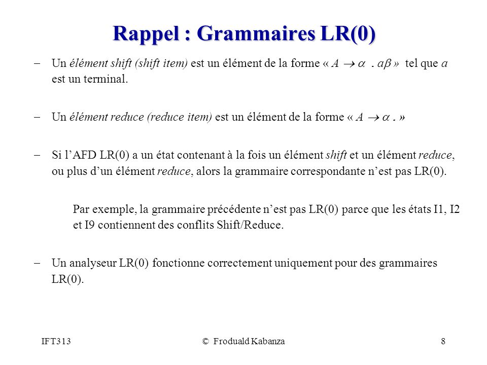 IFT313© Froduald Kabanza8 Rappel : Grammaires LR(0) Un élément shift (shift item) est un élément de la forme « A. a » tel que a est un terminal. Un él