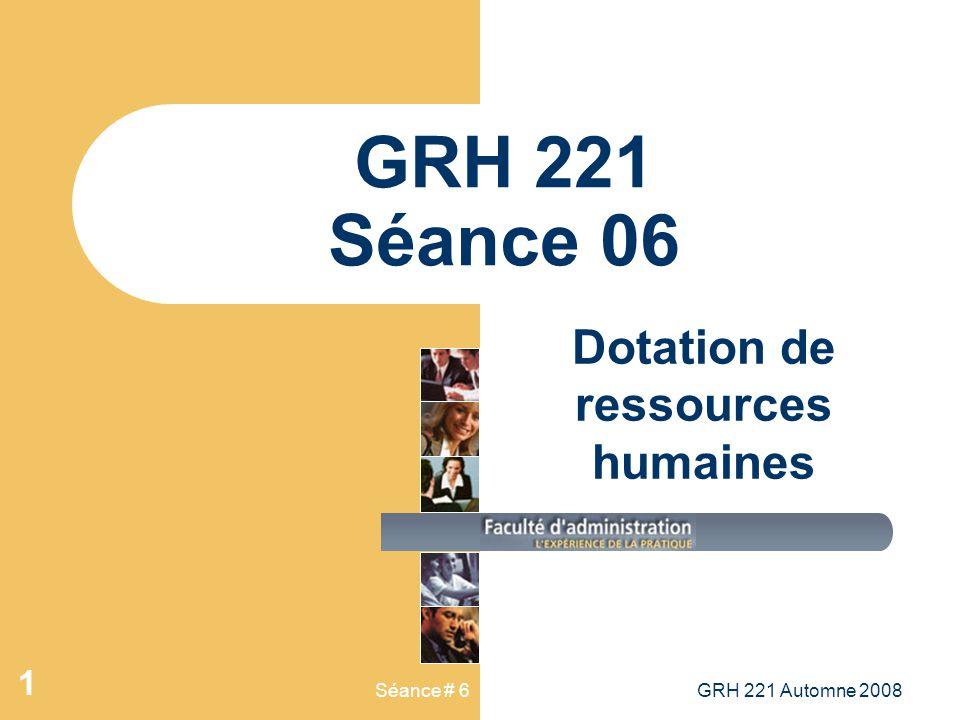 Séance # 6GRH 221 Automne 2008 1 GRH 221 Séance 06 Dotation de ressources humaines