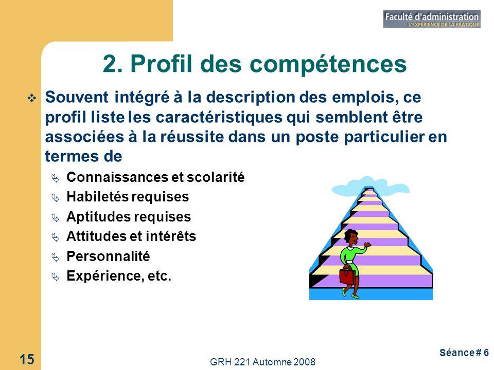 GRH 221 Automne 2008 15 Séance # 6 2. Profil des compétences Souvent intégré à la description des emplois, ce profil liste les caractéristiques qui se