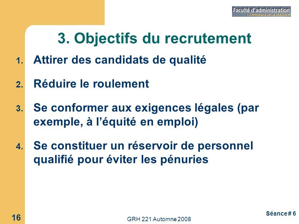 GRH 221 Automne 2008 16 Séance # 6 3. Objectifs du recrutement 1. Attirer des candidats de qualité 2. Réduire le roulement 3. Se conformer aux exigenc