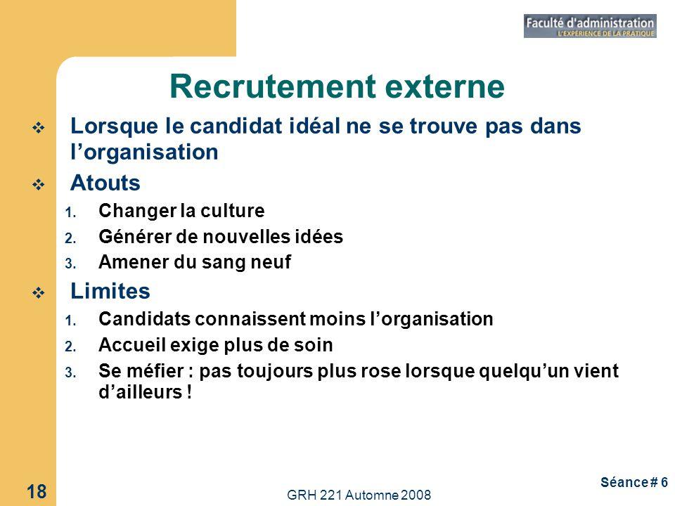 GRH 221 Automne 2008 18 Séance # 6 Recrutement externe Lorsque le candidat idéal ne se trouve pas dans lorganisation Atouts 1. Changer la culture 2. G