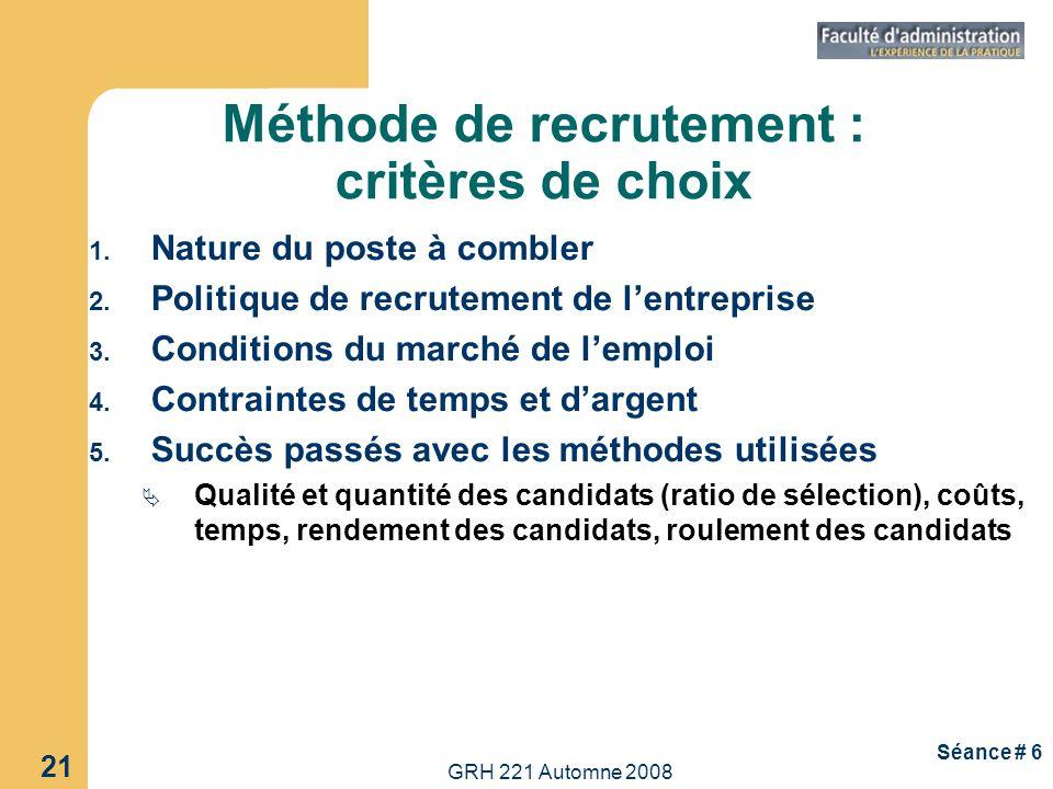 GRH 221 Automne 2008 21 Séance # 6 Méthode de recrutement : critères de choix 1. Nature du poste à combler 2. Politique de recrutement de lentreprise