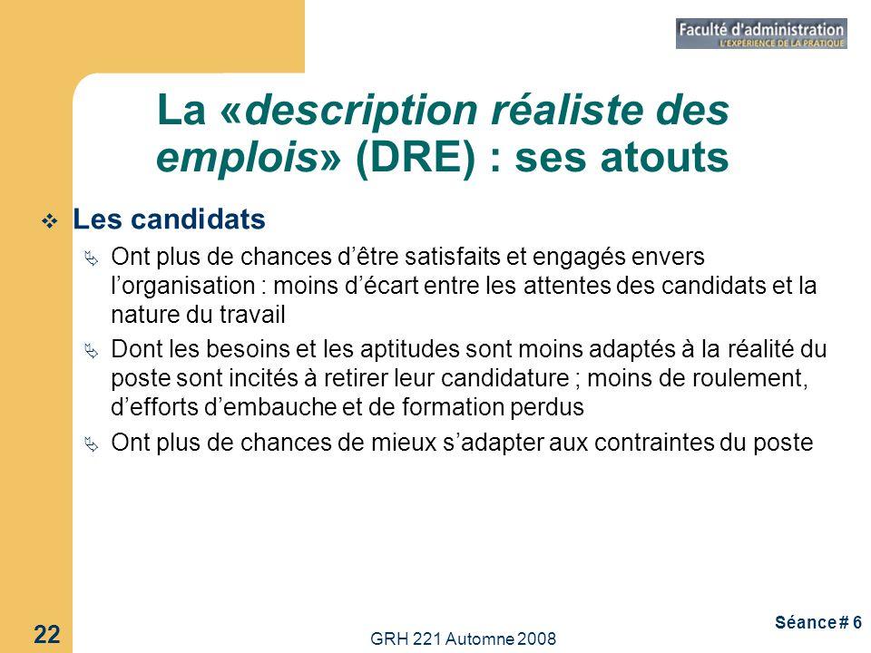 GRH 221 Automne 2008 22 Séance # 6 La «description réaliste des emplois» (DRE) : ses atouts Les candidats Ont plus de chances dêtre satisfaits et enga