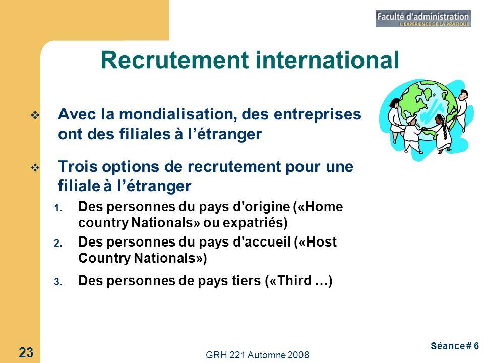 GRH 221 Automne 2008 23 Séance # 6 Recrutement international Avec la mondialisation, des entreprises ont des filiales à létranger Trois options de rec