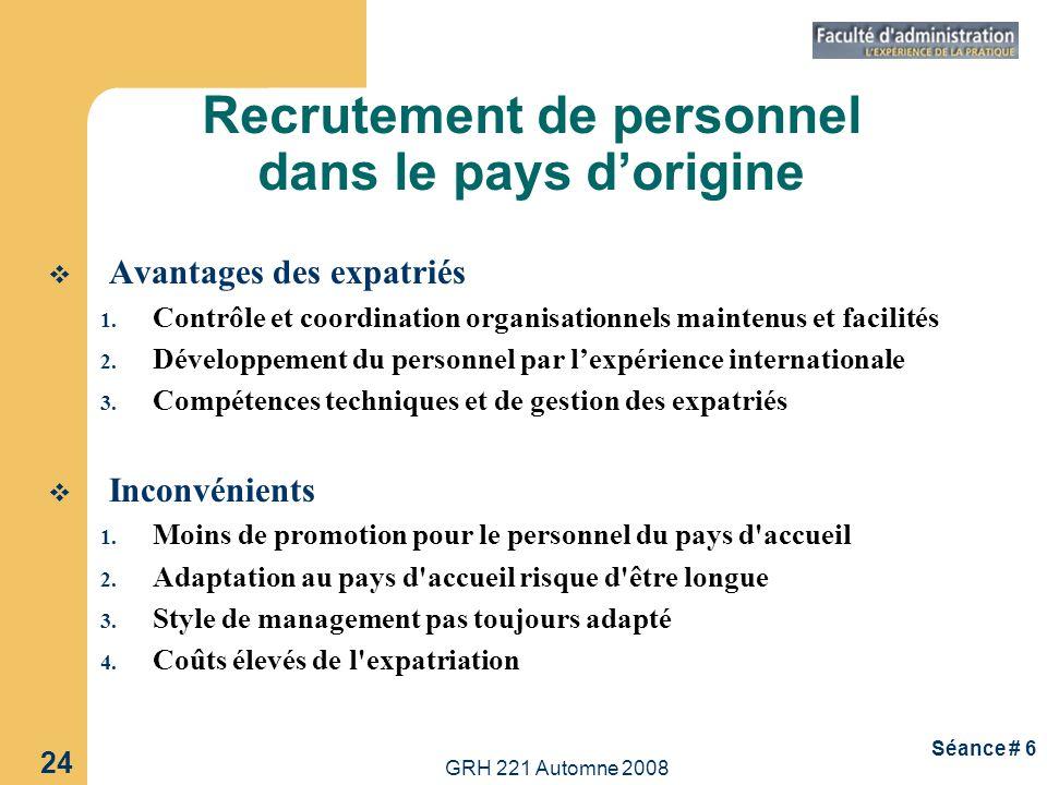 GRH 221 Automne 2008 24 Séance # 6 Avantages des expatriés 1. Contrôle et coordination organisationnels maintenus et facilités 2. Développement du per