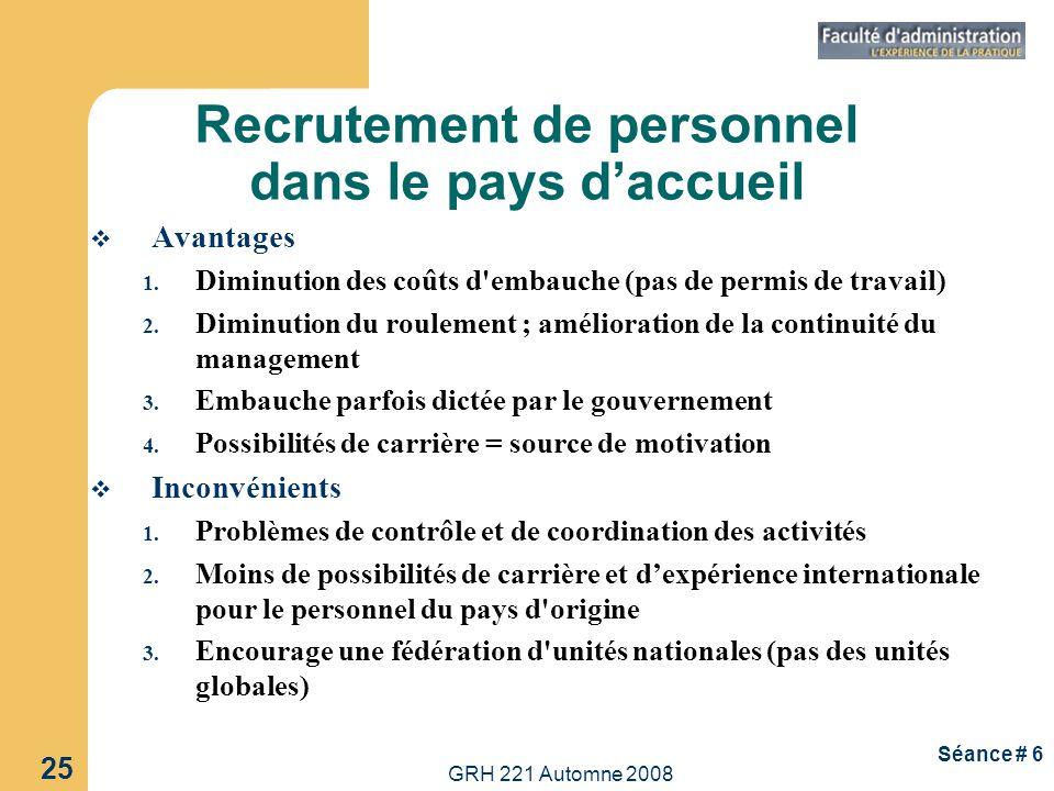 GRH 221 Automne 2008 25 Séance # 6 Recrutement de personnel dans le pays daccueil Avantages 1. Diminution des coûts d'embauche (pas de permis de trava