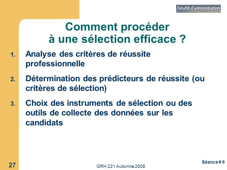 GRH 221 Automne 2008 27 Séance # 6 Comment procéder à une sélection efficace ? 1. Analyse des critères de réussite professionnelle 2. Détermination de