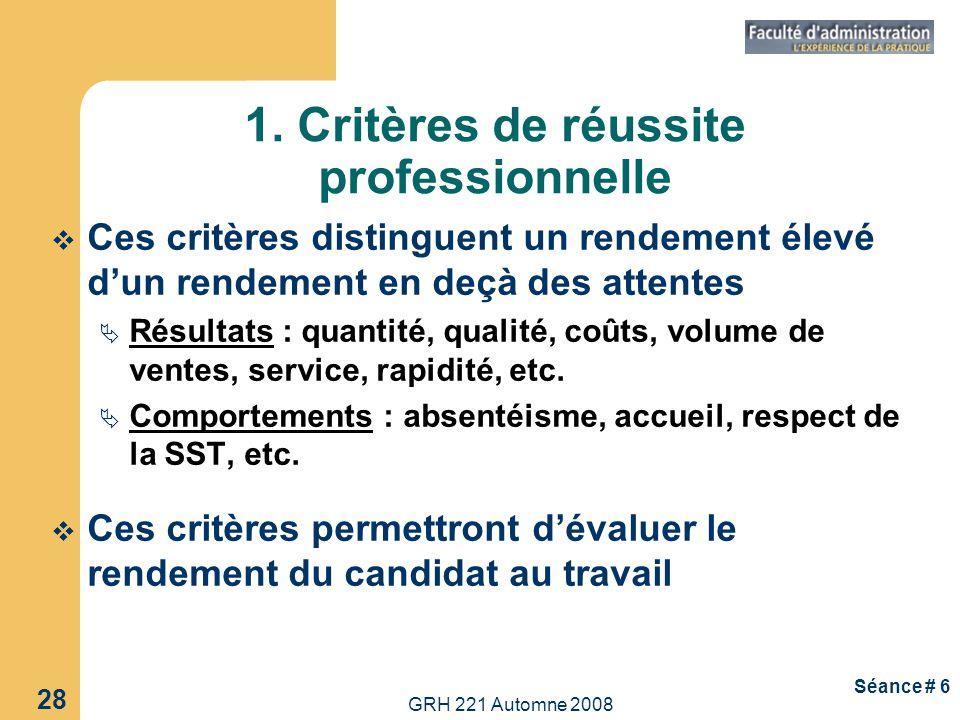 GRH 221 Automne 2008 28 Séance # 6 1. Critères de réussite professionnelle Ces critères distinguent un rendement élevé dun rendement en deçà des atten