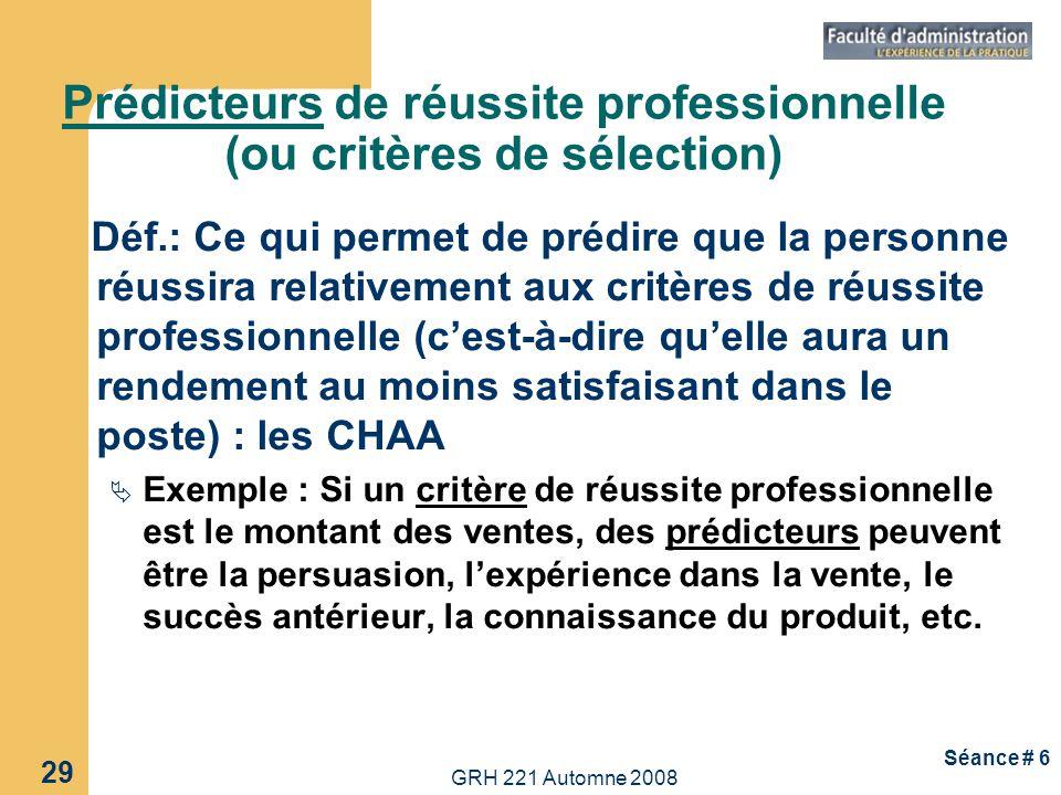 GRH 221 Automne 2008 29 Séance # 6 Prédicteurs de réussite professionnelle (ou critères de sélection) Déf.: Ce qui permet de prédire que la personne r
