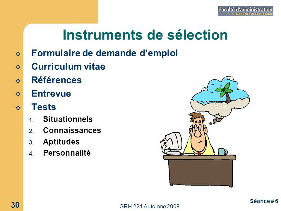 GRH 221 Automne 2008 30 Séance # 6 Instruments de sélection Formulaire de demande demploi Curriculum vitae Références Entrevue Tests 1. Situationnels