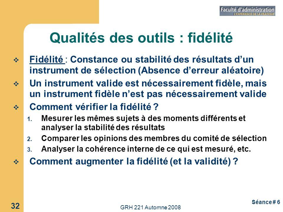 GRH 221 Automne 2008 32 Séance # 6 Qualités des outils : fidélité Fidélité : Constance ou stabilité des résultats dun instrument de sélection (Absence