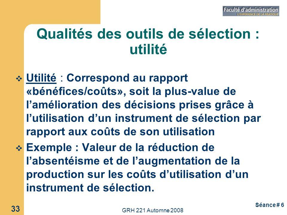 GRH 221 Automne 2008 33 Séance # 6 Utilité : Correspond au rapport «bénéfices/coûts», soit la plus-value de lamélioration des décisions prises grâce à