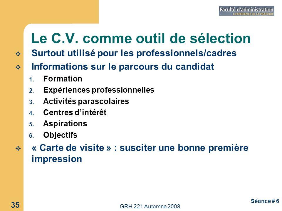GRH 221 Automne 2008 35 Séance # 6 Le C.V. comme outil de sélection Surtout utilisé pour les professionnels/cadres Informations sur le parcours du can