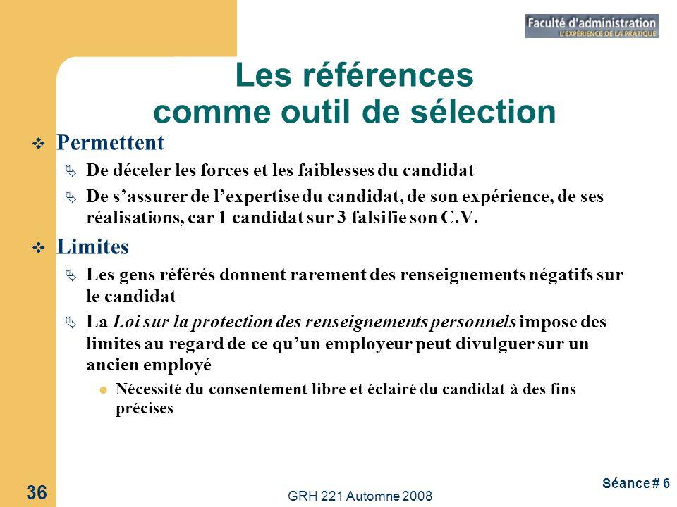 GRH 221 Automne 2008 36 Séance # 6 Les références comme outil de sélection Permettent De déceler les forces et les faiblesses du candidat De sassurer