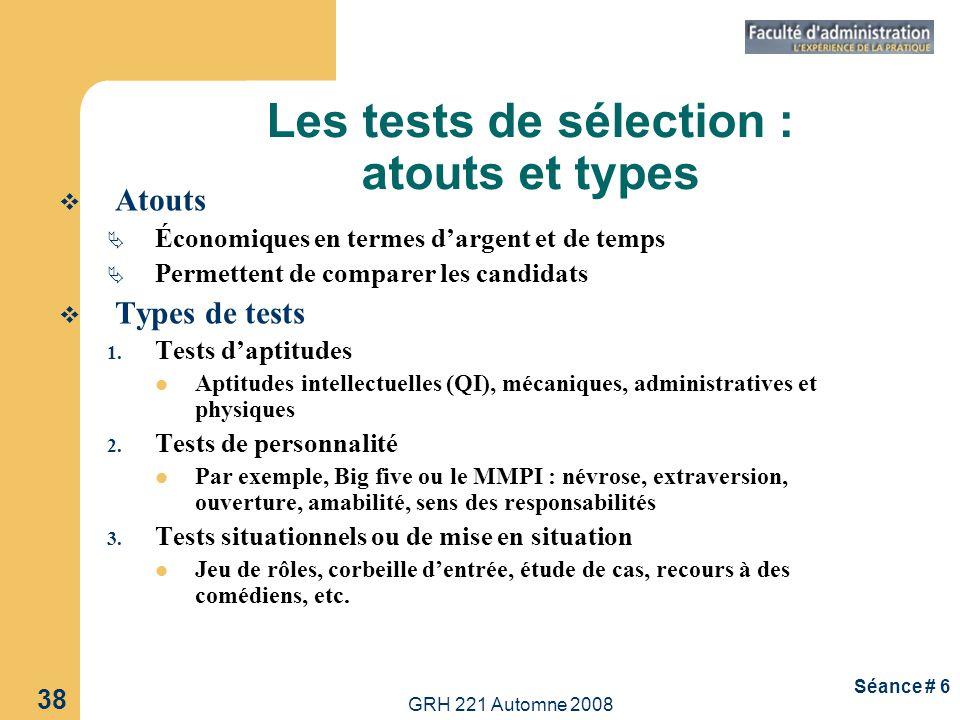 GRH 221 Automne 2008 39 Séance # 6 Types de tests (suite) 4.Tests d intérêts ou de motivation 5.Analyse graphologique ou de lécriture 6.Tests dhonnêteté ou de loyauté 7.Examens médicaux (par exemple, test sanguin, test pour le dos, radiographie des poumons, acuité visuelle, endurance) et génétiques 8.Tests de dépistage de drogues ou du VIH Les tests de sélection : atouts et types (suite)