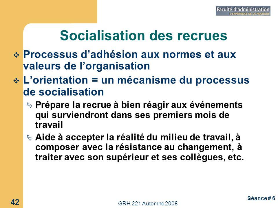 GRH 221 Automne 2008 42 Séance # 6 Socialisation des recrues Processus dadhésion aux normes et aux valeurs de lorganisation Lorientation = un mécanism