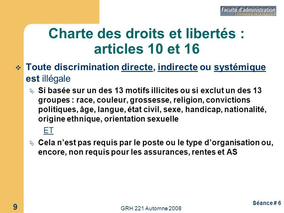 GRH 221 Automne 2008 9 Séance # 6 Charte des droits et libertés : articles 10 et 16 Toute discrimination directe, indirecte ou systémique est illégale