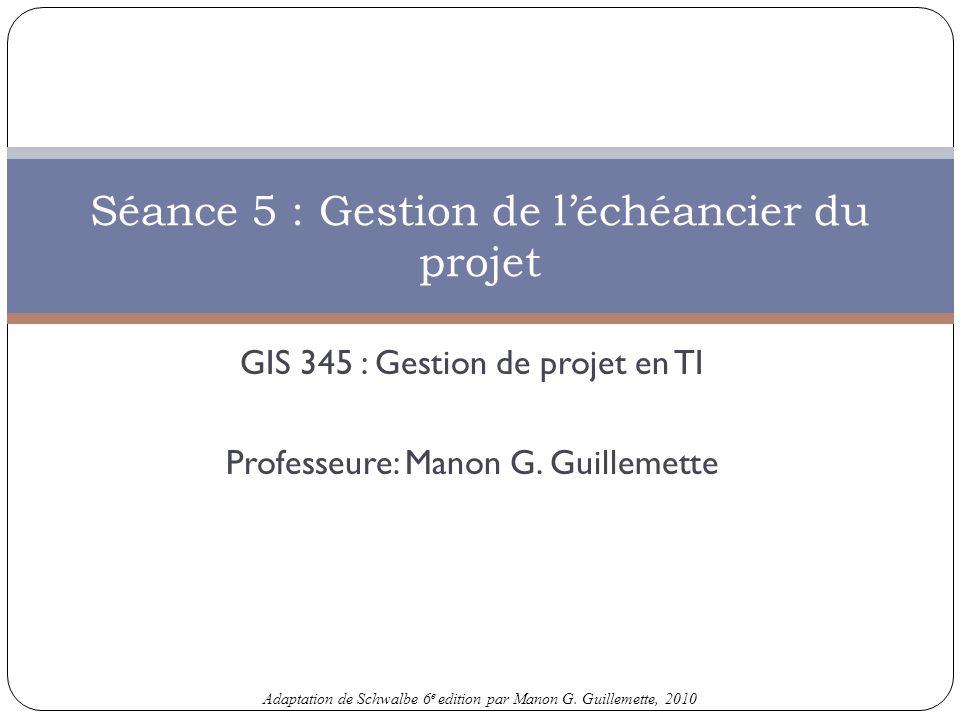 Adaptation de Schwalbe 6 e edition par Manon G. Guillemette, 2010 GIS 345 : Gestion de projet en TI Professeure: Manon G. Guillemette Séance 5 : Gesti