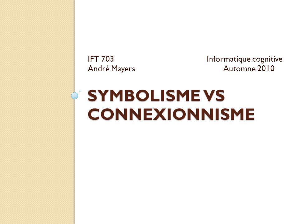 SYMBOLISME VS CONNEXIONNISME IFT 703Informatique cognitive André Mayers Automne 2010