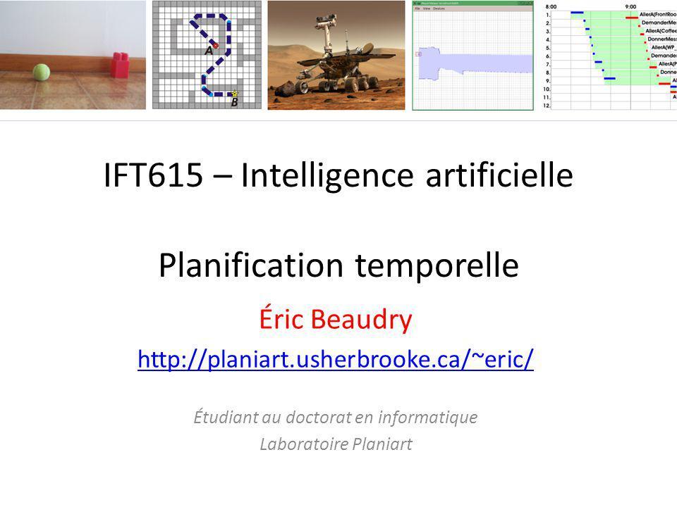 IFT615 – Intelligence artificielle Planification temporelle Éric Beaudry http://planiart.usherbrooke.ca/~eric/ Étudiant au doctorat en informatique La