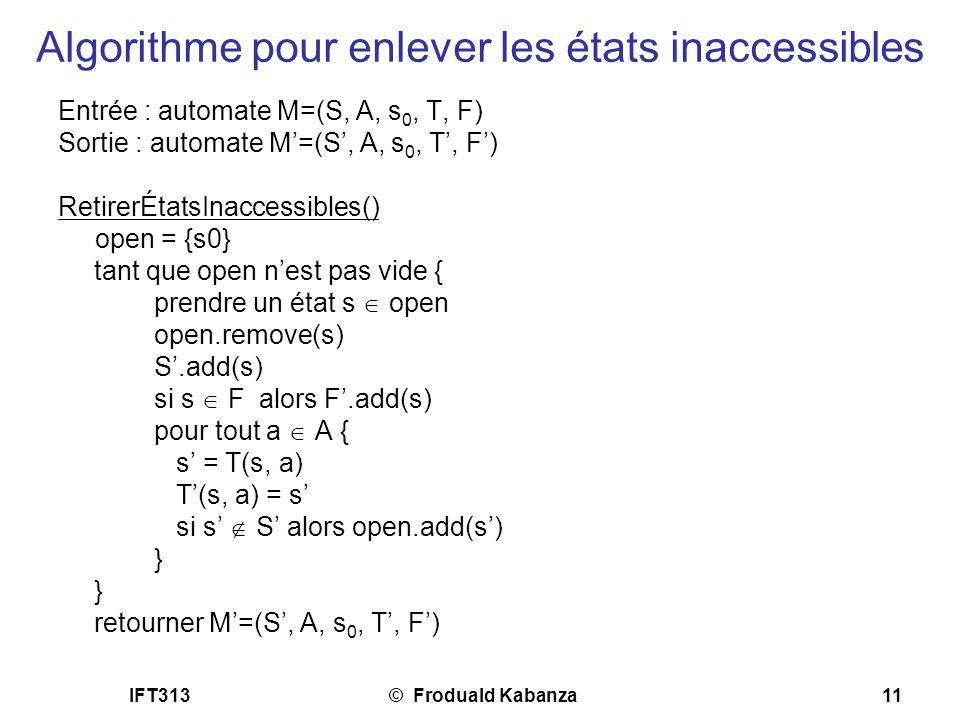 IFT313© Froduald Kabanza11 Algorithme pour enlever les états inaccessibles Entrée : automate M=(S, A, s 0, T, F) Sortie : automate M=(S, A, s 0, T, F)