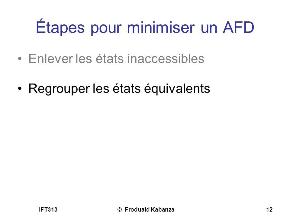 IFT313© Froduald Kabanza12 Étapes pour minimiser un AFD Enlever les états inaccessibles Regrouper les états équivalents