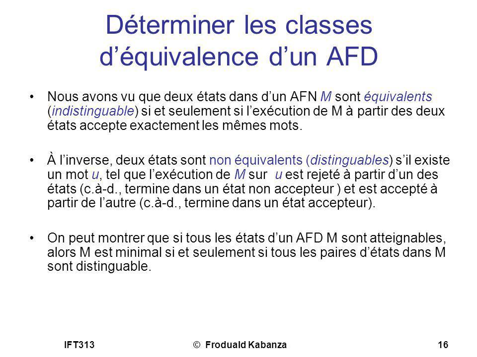 IFT313© Froduald Kabanza16 Déterminer les classes déquivalence dun AFD Nous avons vu que deux états dans dun AFN M sont équivalents (indistinguable) s