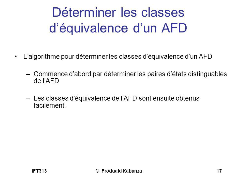 IFT313© Froduald Kabanza17 Déterminer les classes déquivalence dun AFD Lalgorithme pour déterminer les classes déquivalence dun AFD –Commence dabord p