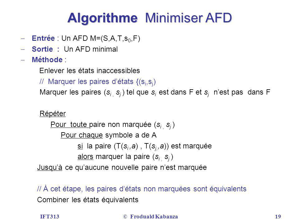 IFT313© Froduald Kabanza19 Algorithme Minimiser AFD Entrée : Un AFD M=(S,A,T,s 0,F) Sortie : Un AFD minimal Méthode : Enlever les états inaccessibles