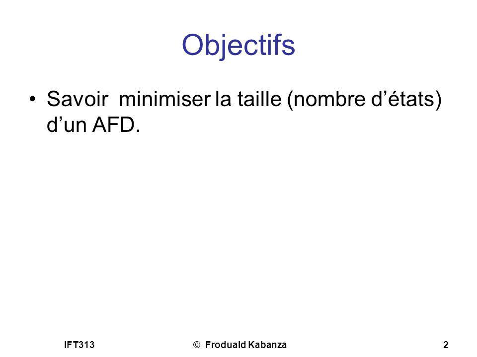IFT313© Froduald Kabanza2 Objectifs Savoir minimiser la taille (nombre détats) dun AFD.