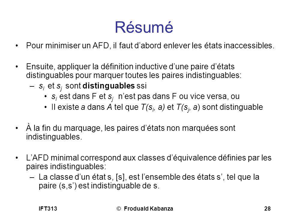IFT313© Froduald Kabanza28 Résumé Pour minimiser un AFD, il faut dabord enlever les états inaccessibles. Ensuite, appliquer la définition inductive du