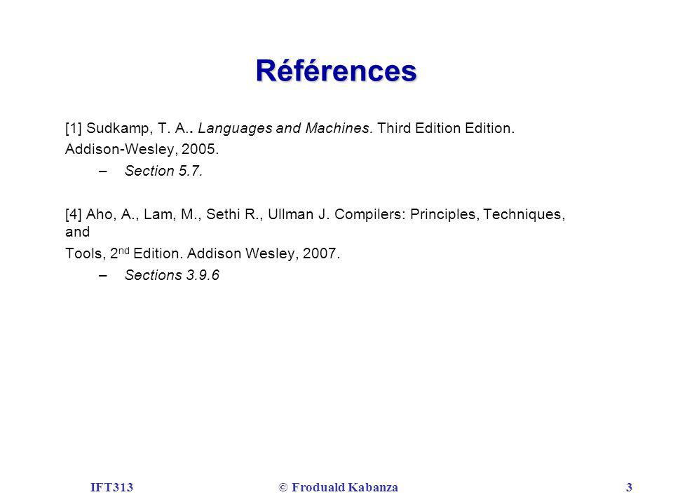 IFT313© Froduald Kabanza3 Références [1] Sudkamp, T. A.. Languages and Machines. Third Edition Edition. Addison-Wesley, 2005. – Section 5.7. [4] Aho,