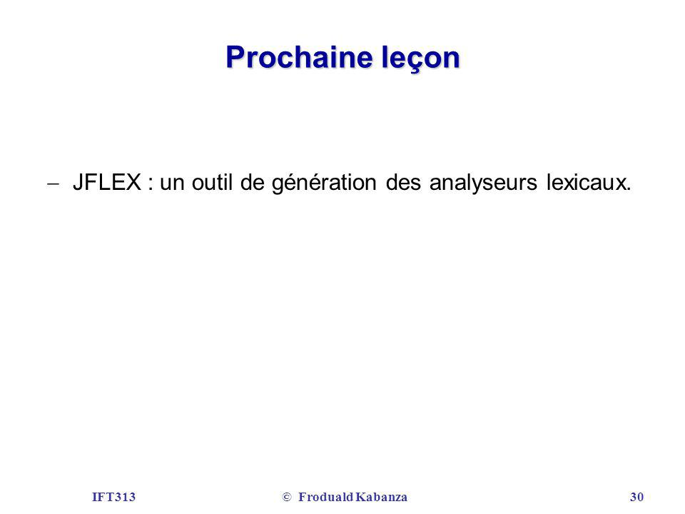 IFT313© Froduald Kabanza30 Prochaine leçon JFLEX : un outil de génération des analyseurs lexicaux.